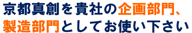 京都真創を貴社の企画部門、製造部門としてお使いください